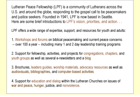 Lutheran Peace Fellowship (LPF) is a community of Lutherans across the U.S. and around the globe, responding to the gospel call to be peacemakers and justice seekers. Founded in 1941, LPF's main office has been located where its coordinators have lived over the years -- Pennsylvania, Michigan, Minnesota, Wisconsin etc. Since 1994, LPF has been based in Seattle.